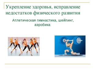 Укрепление здоровья, исправление недостатков физического развития Атлетическа