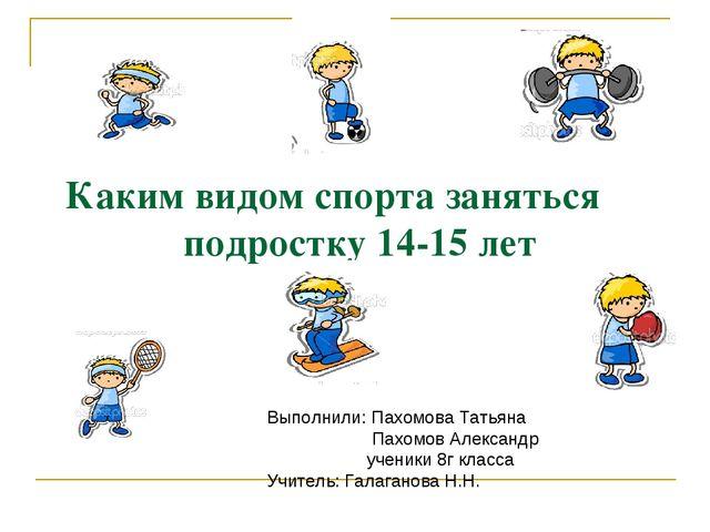Каким видом спорта заняться подростку 14-15 лет Выполнили: Пахомова Татьяна П...