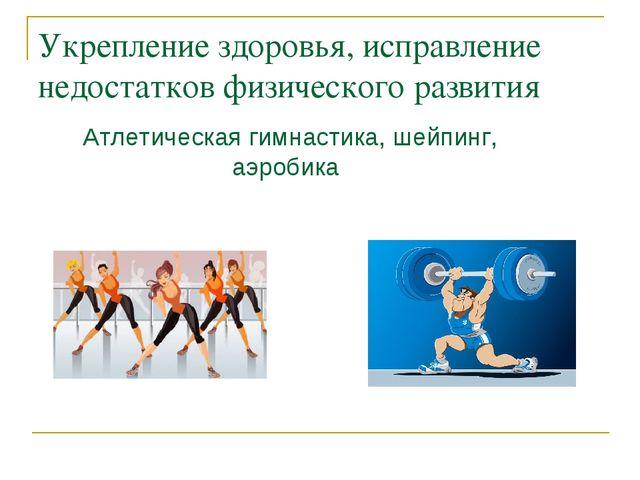 Укрепление здоровья, исправление недостатков физического развития Атлетическа...