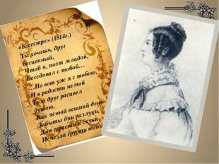 «К сестре» (1814г.) Ты хочешь, друг бесценный, Чтоб я, поэт младой, Беседовал