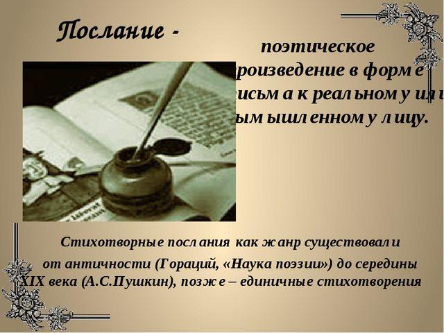 Послание - поэтическое произведение в форме письма к реальному или вымышленно...
