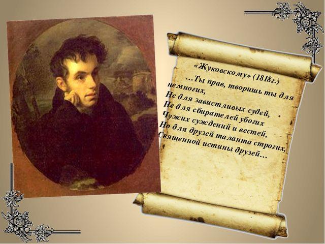 «Жуковскому» (1818г.) …Ты прав, творишь ты для немногих, Не для завистливых...