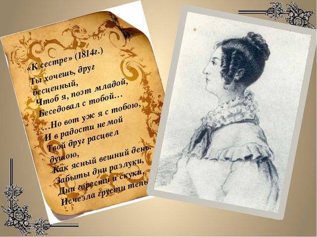 «К сестре» (1814г.) Ты хочешь, друг бесценный, Чтоб я, поэт младой, Беседовал...
