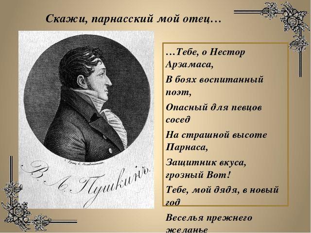 …Тебе, о Нестор Арзамаса, В боях воспитанный поэт, Опасный для певцов сосед Н...