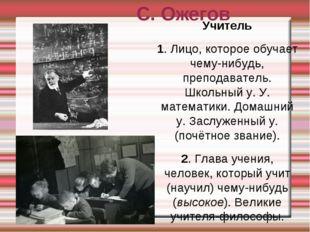 С. Ожегов Учитель 1. Лицо, которое обучает чему-нибудь, преподаватель. Школьн