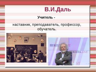 В.И.Даль Учитель - наставник, преподаватель, профессор, обучатель.