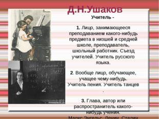 Д.Н.Ушаков Учитель - 1.Лицо, занимающееся преподаванием какого-нибудь предме