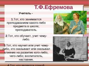 Т.Ф.Ефремова Учитель - 1.Тот, кто занимается преподаванием какого-либо предме