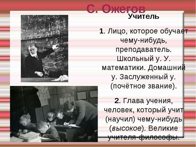 С. Ожегов Учитель 1. Лицо, которое обучает чему-нибудь, преподаватель. Школьн...