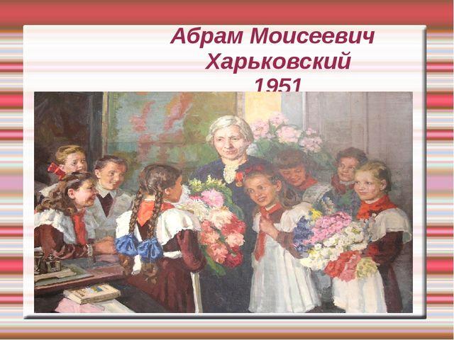 Абрам Моисеевич Харьковский 1951