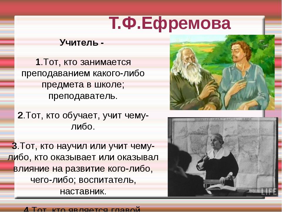 Т.Ф.Ефремова Учитель - 1.Тот, кто занимается преподаванием какого-либо предме...