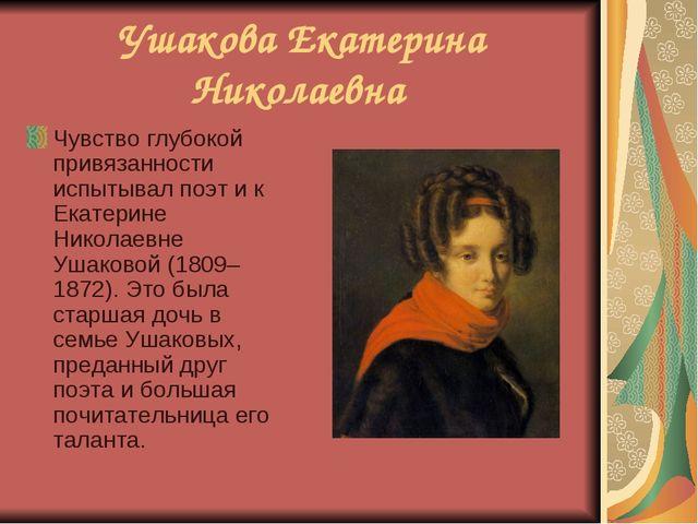 Ушакова Екатерина Николаевна Чувство глубокой привязанности испытывал поэт и...