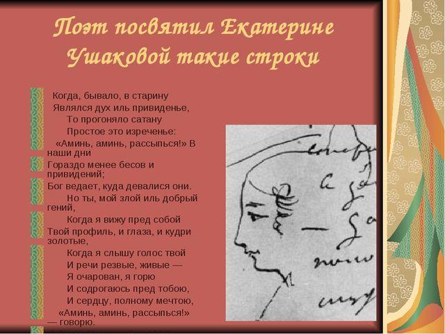Поэт посвятил Екатерине Ушаковой такие строки  Когда, бывало, в старину  Я...