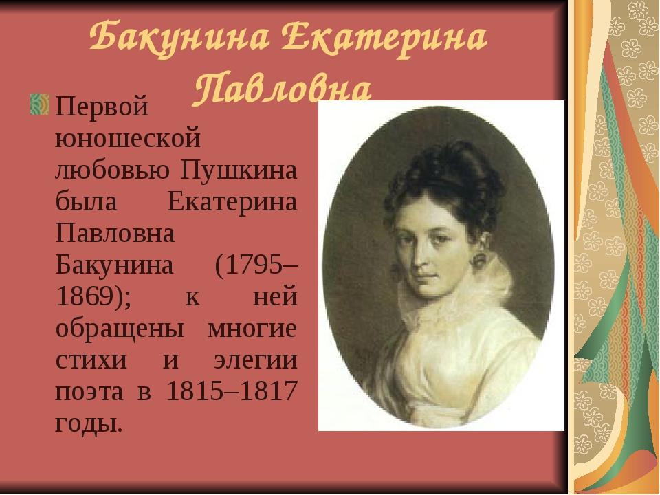 Бакунина Екатерина Павловна Первой юношеской любовью Пушкина была Екатерина П...