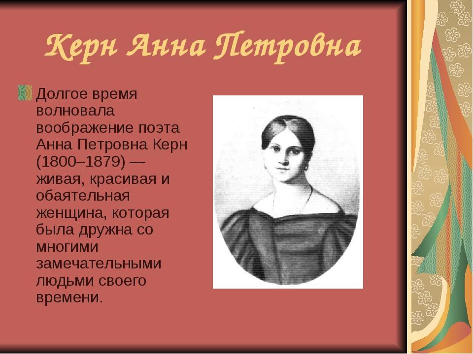 Керн Анна Петровна Долгое время волновала воображение поэта Анна Петровна Кер...