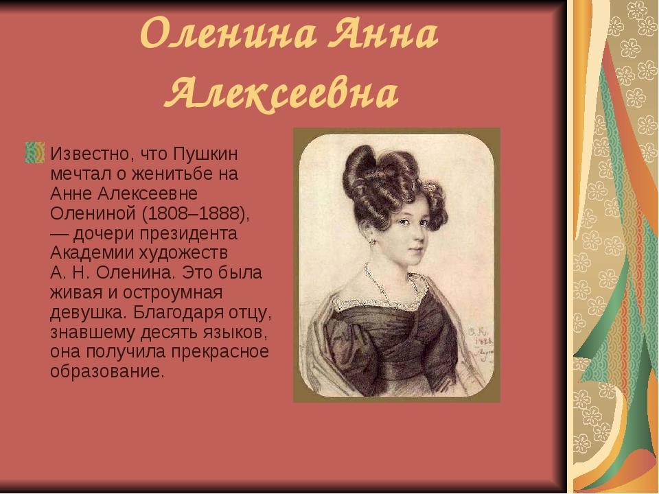 Оленина Анна Алексеевна Известно, что Пушкин мечтал оженитьбе на Анне Алексе...
