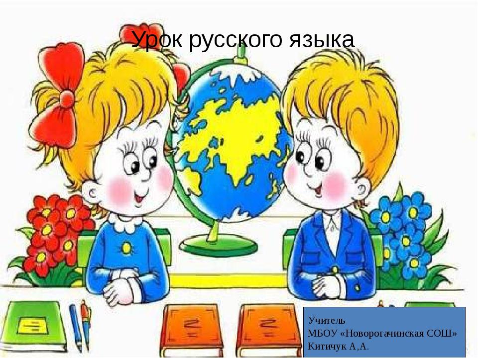 ч Урок русского языка Учитель МБОУ «Новорогачинская СОШ» Китичук А,А.