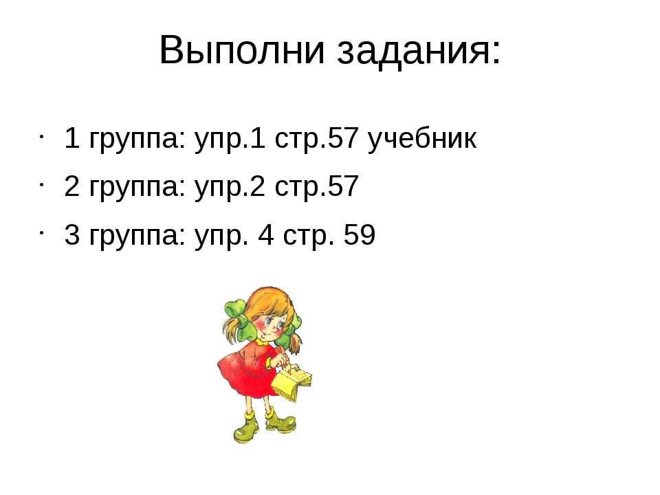 Выполни задания: 1 группа: упр.1 стр.57 учебник 2 группа: упр.2 стр.57 3 груп...