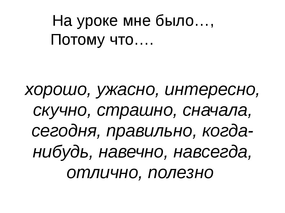 На уроке мне было…, Потому что…. хорошо, ужасно, интересно, скучно, страшно,...