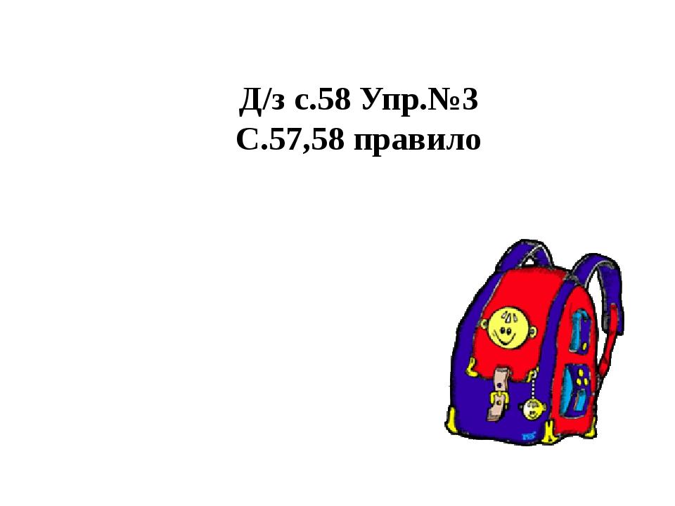 Д/з с.58 Упр.№3 С.57,58 правило