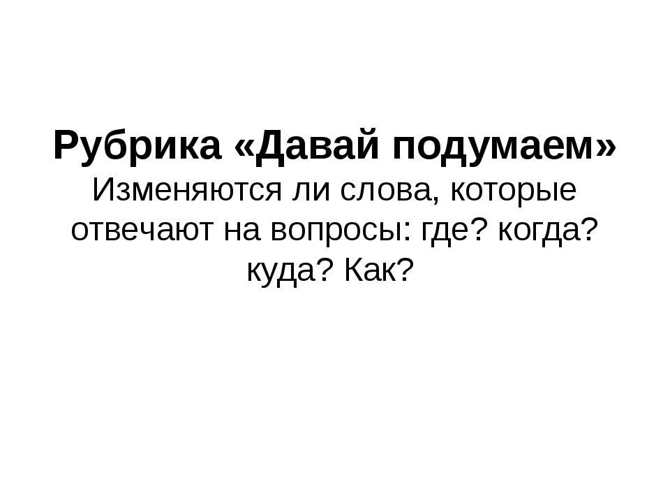 Рубрика «Давай подумаем» Изменяются ли слова, которые отвечают на вопросы: гд...