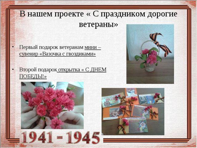 В нашем проекте « С праздником дорогие ветераны» Первый подарок ветеранам мин...