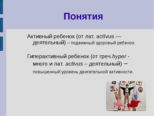 Понятия Активный ребенок (от лат. actīvus — деятельный) – подвижный здоровый...