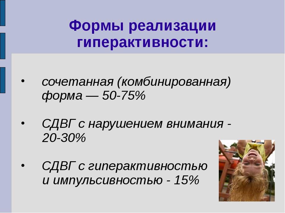 Формы реализации гиперактивности: сочетанная (комбинированная) форма — 50-75%...