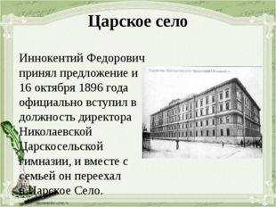 Царское село Иннокентий Федорович принял предложение и 16 октября 1896 года о