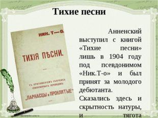 Тихие песни Анненский выступил с книгой «Тихие песни» лишь в 1904 году под пс