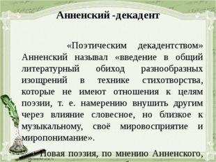 Анненский -декадент «Поэтическим декадентством» Анненский называл «введение в