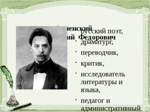 Анненский Иннокентий Федорович (1855 – 1909) русский поэт, драматург, перев