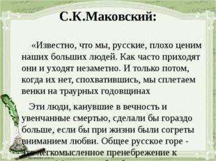 С.К.Маковский: «Известно, что мы, русские, плохо ценим наших больших людей. К