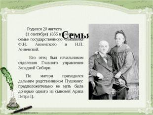 Семья Родился 20 августа (1 сентября) 1855 в Омске, в семье государственного