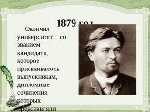 1879 год Окончил университет со званием кандидата, которое присваивалось вып