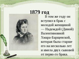 1879 год В том же году он вступил в брак с молодой женщиной — Надеждой (Дино