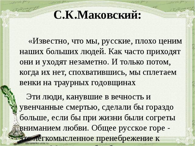 С.К.Маковский: «Известно, что мы, русские, плохо ценим наших больших людей. К...