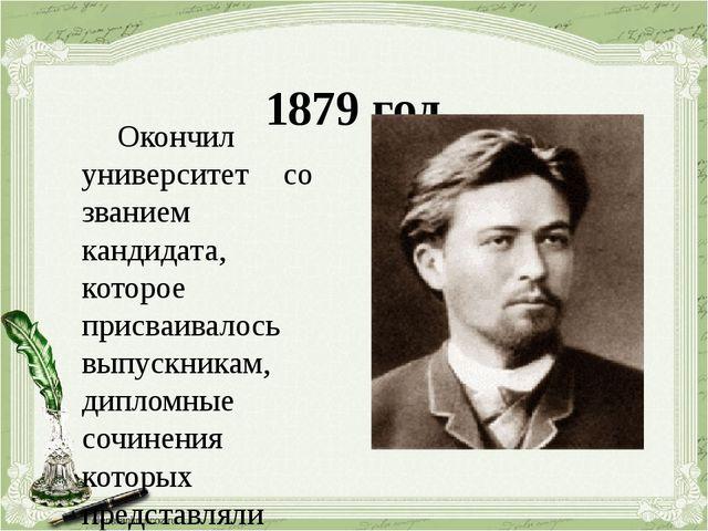 1879 год Окончил университет со званием кандидата, которое присваивалось вып...