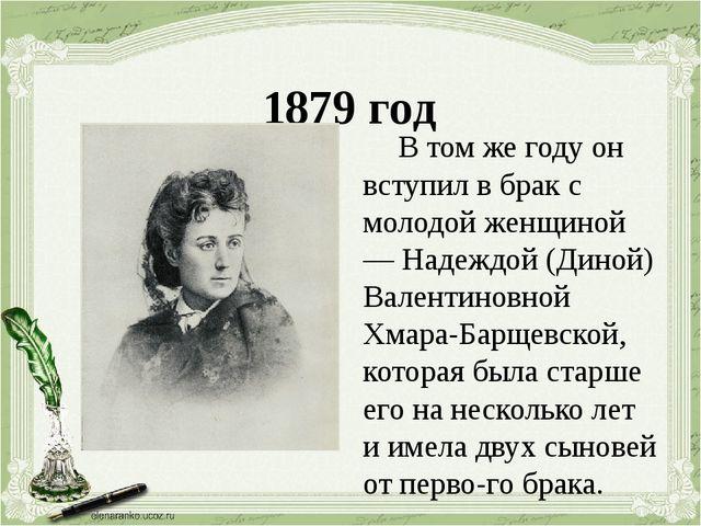 1879 год В том же году он вступил в брак с молодой женщиной — Надеждой (Дино...