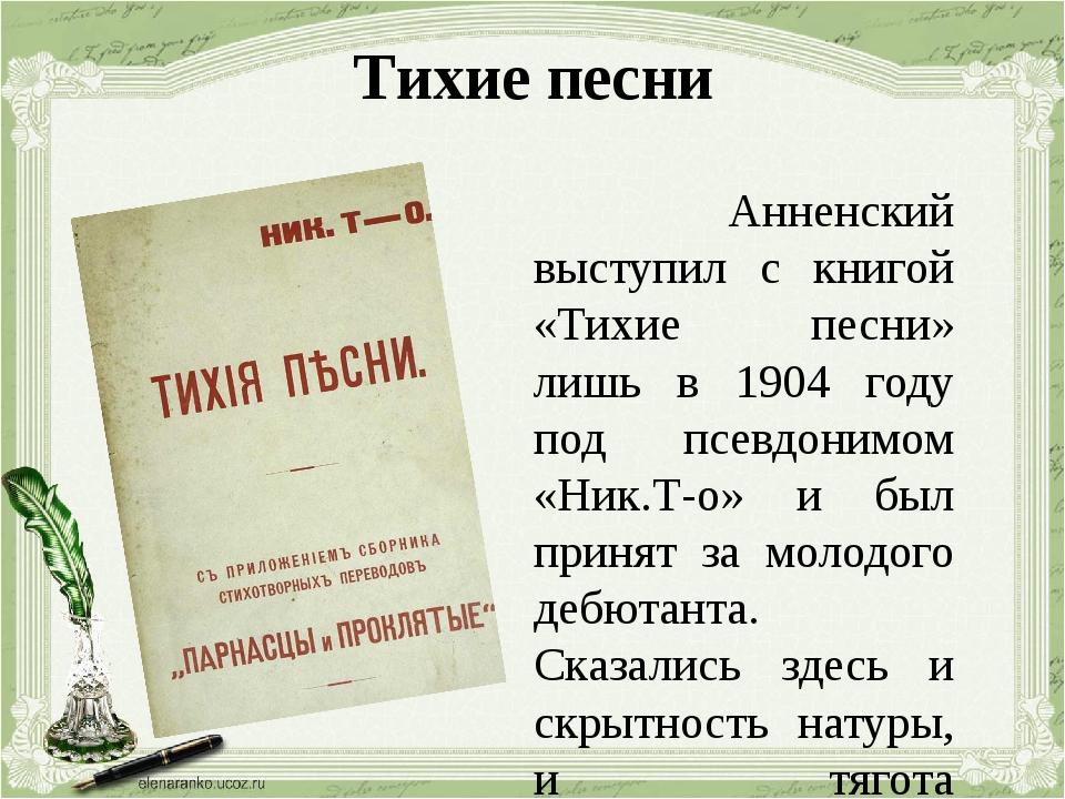 Тихие песни Анненский выступил с книгой «Тихие песни» лишь в 1904 году под пс...