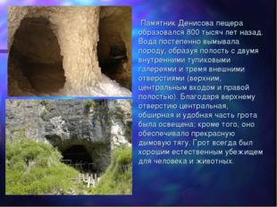 Памятник Денисова пещера образовался 800 тысяч лет назад. Вода постепенно вы
