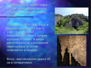 Глубина 240 м, сумма ходов 4175 м, длиннейшая пещера Алтая, сложнейшая пещер