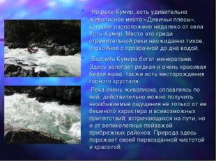 На реке Кумир, есть удивительно живописное место «Девичьи плесы», которое ра