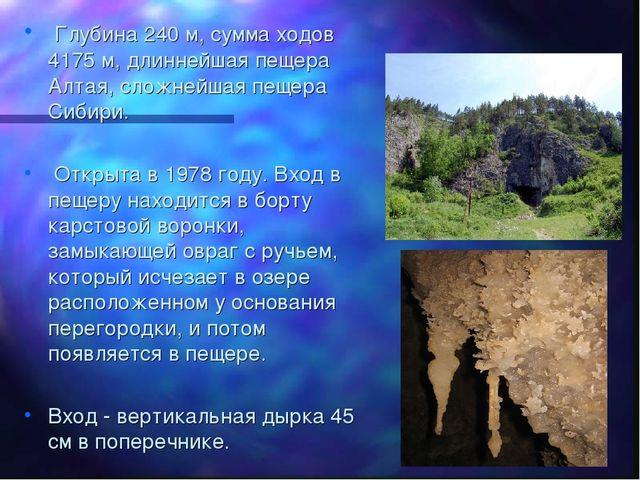 Глубина 240 м, сумма ходов 4175 м, длиннейшая пещера Алтая, сложнейшая пещер...