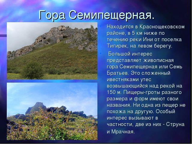 Гора Семипещерная. Находится в Краснощековском районе, в 5 км ниже по течению...