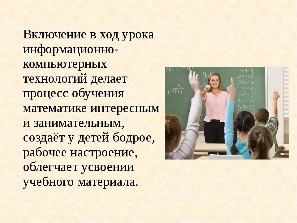 Включение в ход урока информационно- компьютерных технологий делает процесс о...