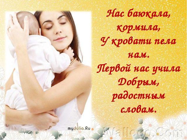 Нас баюкала, кормила, У кровати пела нам. Первой нас учила Добрым, радостным...