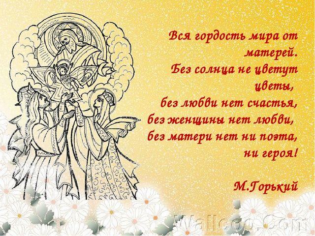 Вся гордость мира от матерей. Без солнца не цветут цветы, без любви нет счаст...