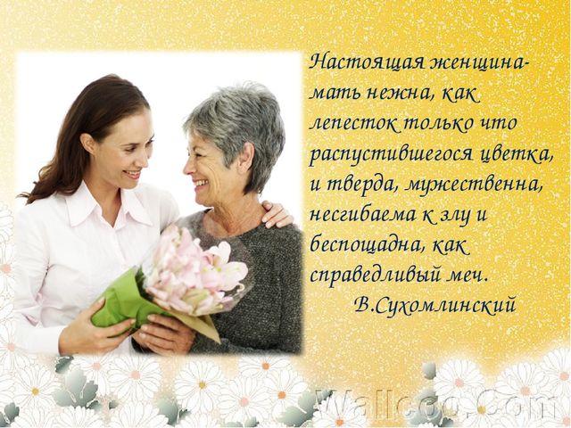 Настоящая женщина-мать нежна, как лепесток только что распустившегося цветка,...