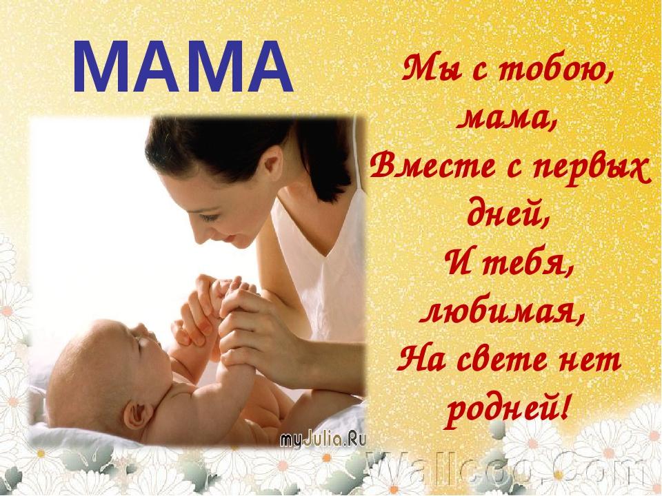 МАМА Мы с тобою, мама, Вместе с первых дней, И тебя, любимая, На свете нет р...